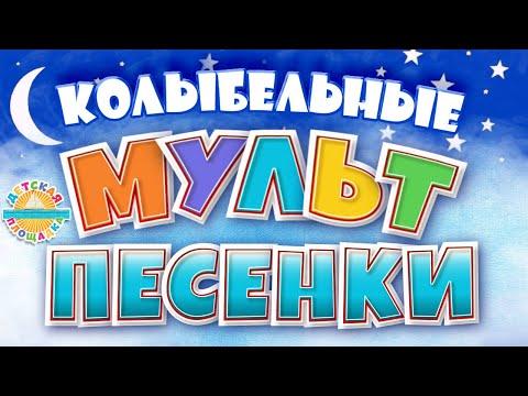 КОЛЫБЕЛЬНЫЕ МУЛЬТ ПЕСЕНКИ ДЛЯ ДЕТЕЙ 0+